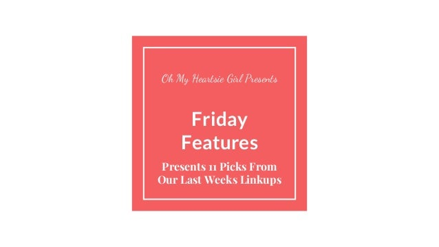 Friday Features Presents 11 Picks From Our Last Weeks Linkups Oh My Heartsie Girl Presents