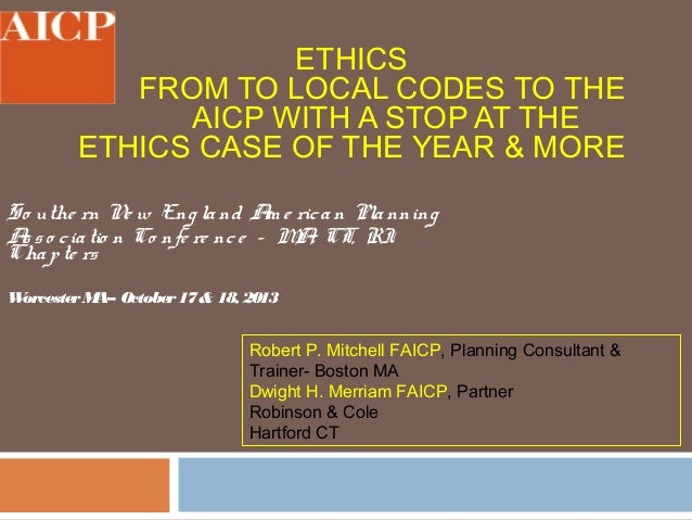 ETHICS FROM TO LOCAL CODES TO THE AICP WITH A STOP AT THE ETHICS CASE OF THE YEAR & MORE So uthe rn N w Eng la nd A e ric ...
