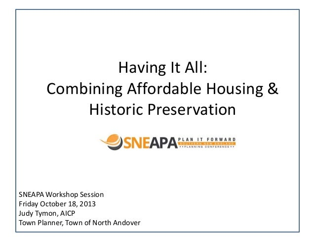 Having It All: Combining Affordable Housing & Historic Preservation  SNEAPA Workshop Session Friday October 18, 2013 Judy ...