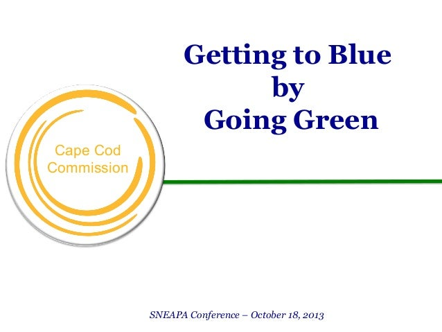 Getting to Blue by Going Green Cape Cod Commission  SNEAPA Conference – October 18, 2013