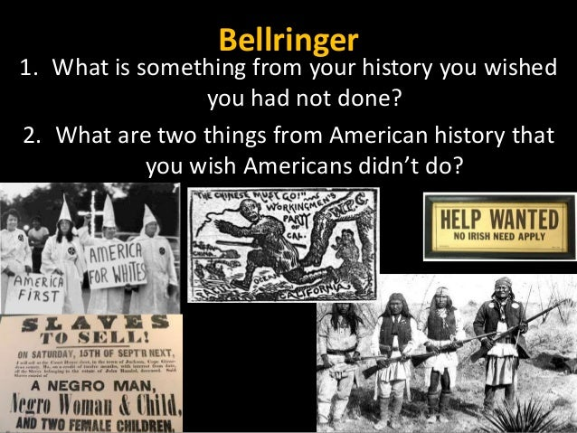 Bellringer 1. What is something from your history you wished you had not done? 2. What are two things from American histor...