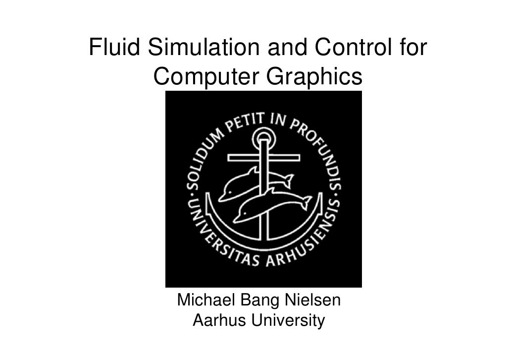 Fluid Simulation and Control for       Computer Graphics             Michael Bang Nielsen          Aarhus University