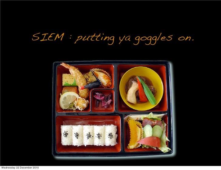 SIEM : putting ya goggles on.Wednesday 22 December 2010