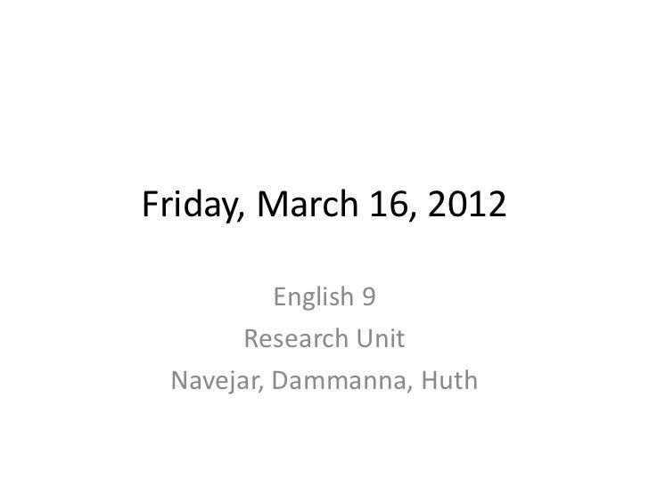 Friday, March 16, 2012          English 9       Research Unit Navejar, Dammanna, Huth
