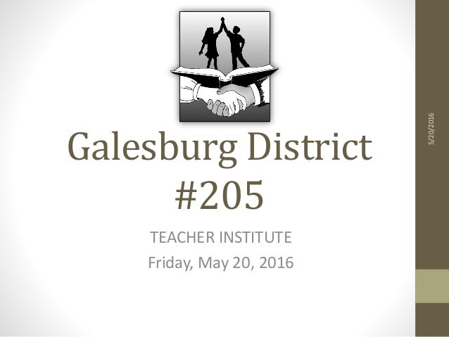Galesburg District #205 TEACHER INSTITUTE Friday, May 20, 2016 5/20/2016