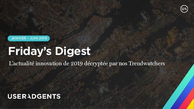 JANVIER - JUIN 2019 Friday's Digest L'actualité innovation de 2019 décryptée par nos Trendwatchers
