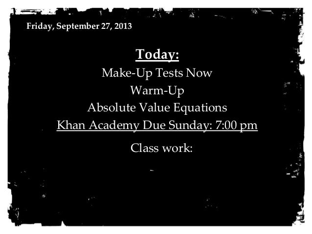 Friday, September 27, 2013 Today: Make-Up Tests Now Warm-Up Absolute Value Equations Khan Academy Due Sunday: 7:00 pm Clas...