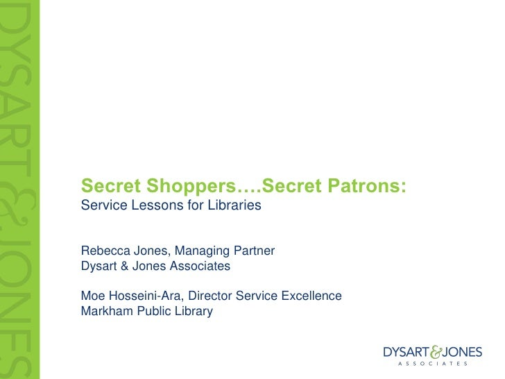 Secret Shoppers….Secret Patrons:Service Lessons for LibrariesRebecca Jones, Managing PartnerDysart & Jones AssociatesMoe H...