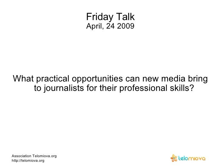 Friday Talk April, 24 2009 What practical opportunities can new media bring to journalists for their professional skills? ...