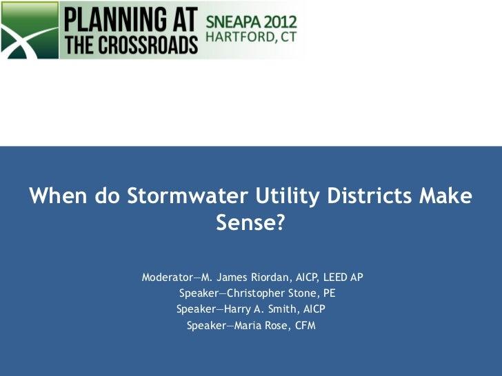 When do Stormwater Utility Districts Make               Sense?          Moderator—M. James Riordan, AICP, LEED AP         ...