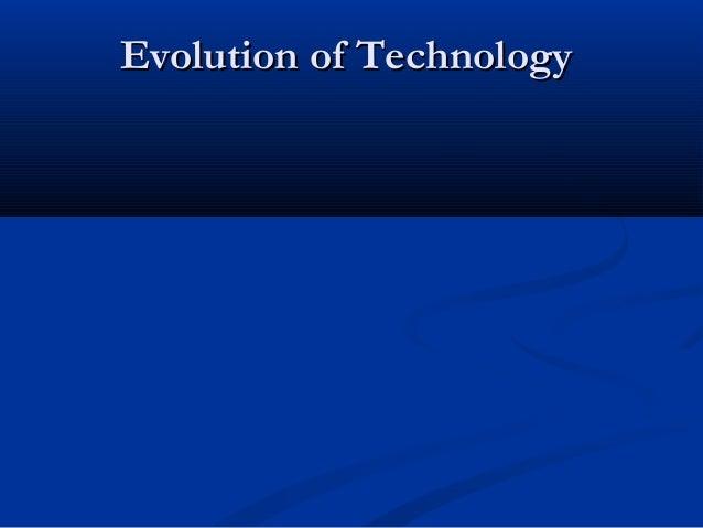 Evolution of TechnologyEvolution of Technology