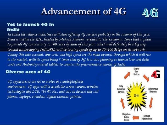 Advancement of 4GAdvancement of 4GYet to launch 4G inIndiaIn India the reliance industries will start offering 4G services...