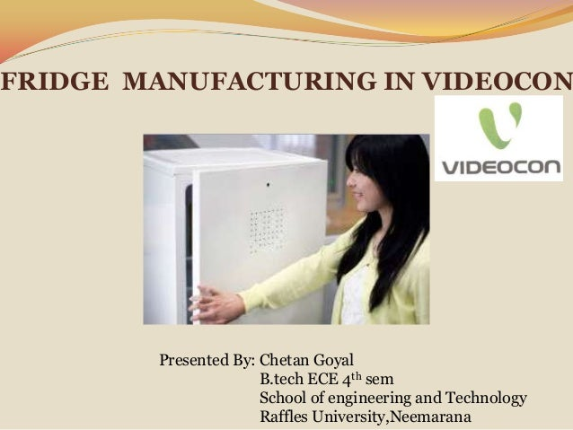 FRIDGE MANUFACTURING IN VIDEOCON  Presented By: Chetan Goyal B.tech ECE 4th sem School of engineering and Technology Raffl...