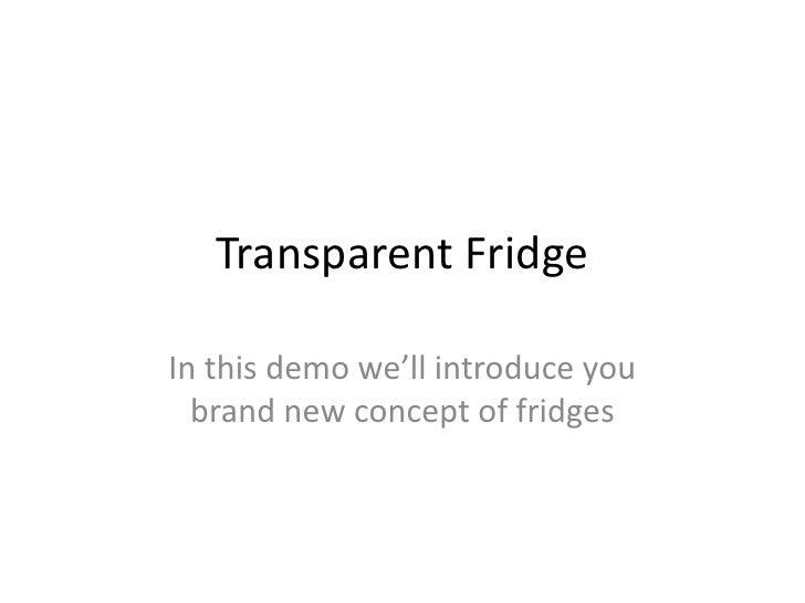 Transparent FridgeIn this demo we'll introduce you  brand new concept of fridges