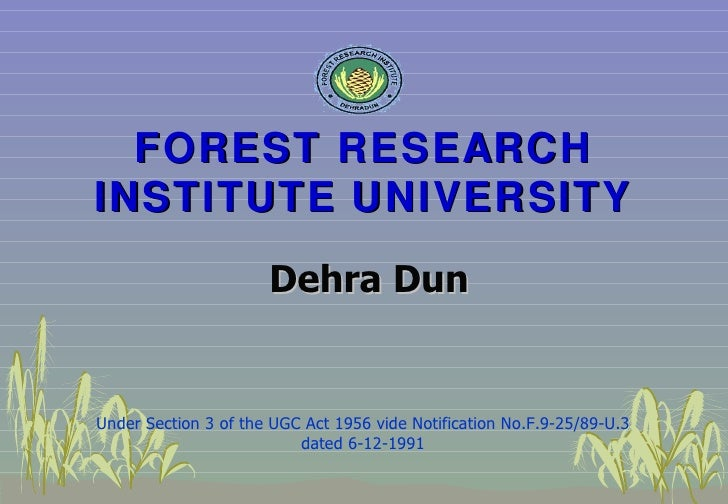 FOREST RESEARCH INSTITUTE   UNIVERSITY Under Section 3 of the UGC Act 1956 vide Notification No.F.9-25/89-U.3 dated 6-12-1...