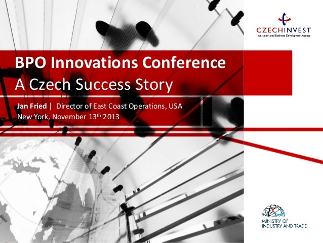 BPO Innovations Conference A Czech Success Story Jan Fried | Director of East Coast Operations, USA New York, November 13t...