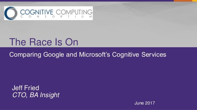 Comparing Google and Microsoft's Cognitive Services The Race Is On June 2017 Jeff Fried CTO, BA Insight