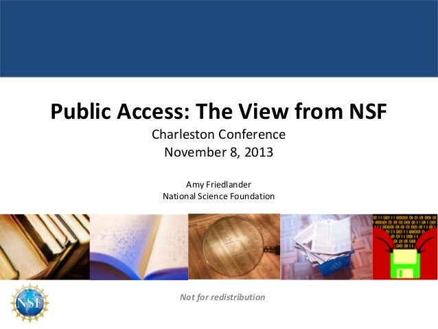 Public Access: The View from NSF Charleston Conference November 8, 2013 Amy Friedlander National Science Foundation  Not f...