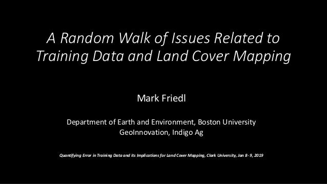 A Random Walk of Issues Related to Training Data and Land Cover Mapping Mark Friedl Department of Earth and Environment, B...