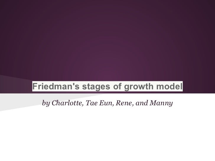 Friedmans stages of growth model  by Charlotte, Tae Eun, Rene, and Manny