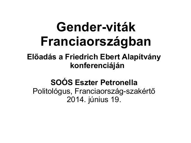 Gender-viták Franciaországban Előadás a Friedrich Ebert Alapítvány konferenciáján SOÓS Eszter Petronella Politológus, Fran...