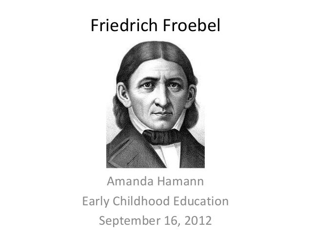 Friedrich Froebel     Amanda HamannEarly Childhood Education   September 16, 2012