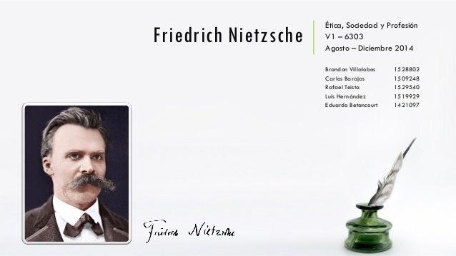 Friedrich Nietzsche  Ética, Sociedad y Profesión  V1 –6303  Agosto –Diciembre 2014  Brandon Villalobos1528802  Carlos Bara...