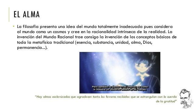 EL ALMA  •La filosofía presenta una idea del mundo totalmente inadecuada pues considera al mundo como un cosmos y cree en ...