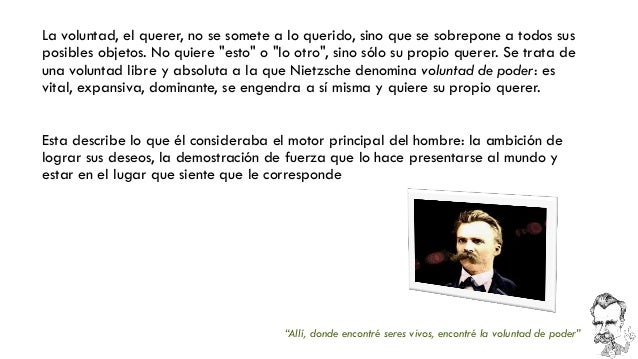 Nietzsche planteaba una voluntad de poder en la que las cosas vivientes no sólo se encuentran motivadas por la mera necesi...