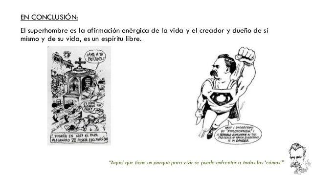 EN CONCLUSIÓN:  El superhombre es la afirmación enérgica de la vida y el creador y dueño de sí mismo y de su vida, es un e...