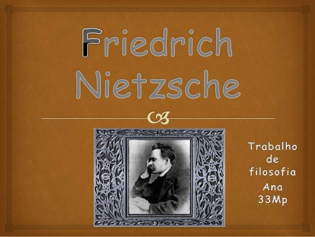  Nascido no ano de 1844,em Röken, localizada na Alemanha Nietzsche foi um influente pensador do idealismo alemão; Criti...