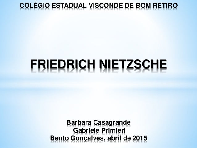 COLÉGIO ESTADUAL VISCONDE DE BOM RETIRO FRIEDRICH NIETZSCHE Bárbara Casagrande Gabriele Primieri Bento Gonçalves, abril de...
