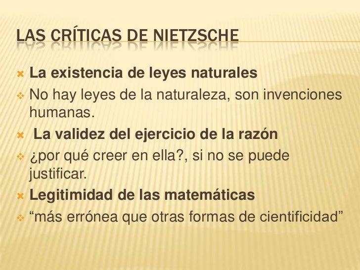 LAS CRÍTICAS DE NIETZSCHE La existencia de leyes naturales No hay leyes de la naturaleza, son invenciones  humanas. La ...