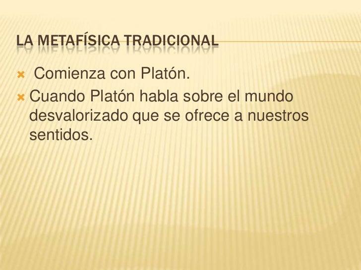LA METAFÍSICA TRADICIONAL  Comienza con Platón. Cuando Platón habla sobre el mundo  desvalorizado que se ofrece a nuestr...