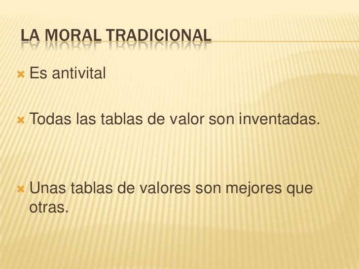 LA MORAL TRADICIONAL   Es antivital   Todas las tablas de valor son inventadas.   Unas tablas de valores son mejores qu...