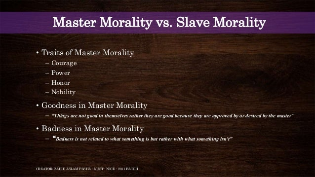 master morality and slave morality by friedrich nietzsche Nietzsche described master morality is some kind of honor, creatorof values, art, nobilitywhile slave morality is friendship, and compassion.
