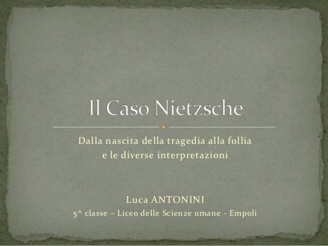 Dalla nascita della tragedia alla follia      e le diverse interpretazioni             Luca ANTONINI5^ classe – Liceo dell...