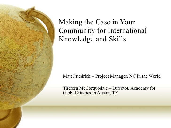 Making the Case in Your Community for International Knowledge and Skills Matt Friedrick – Project Manager, NC in the World...