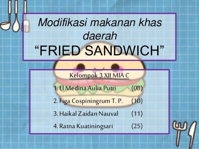 "Modifikasi makanan khas daerah ""FRIED SANDWICH"" Kelompok 3 XII MIA C 1.ElMedina Aulia Putri (08) 2.Figa CospiningrumT. P. ..."