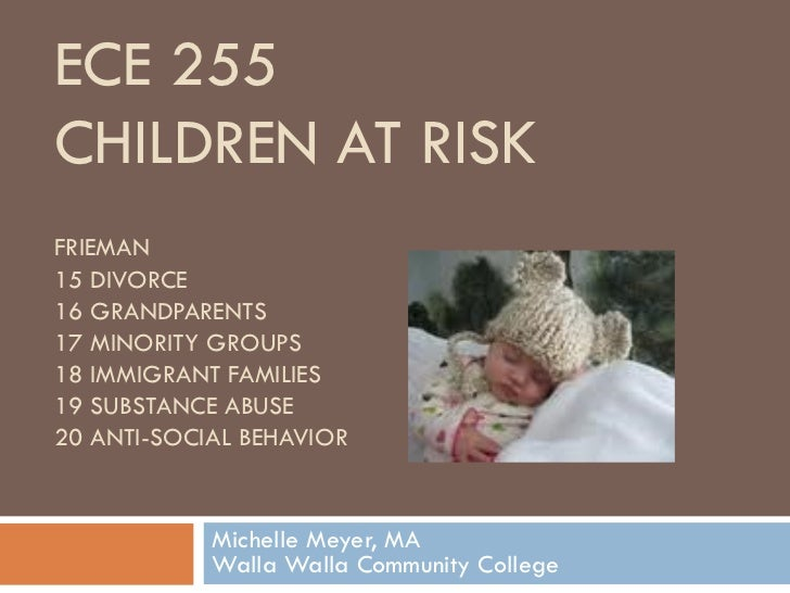 ECE 255  CHILDREN AT RISK FRIEMAN 15 DIVORCE 16 GRANDPARENTS 17 MINORITY GROUPS 18 IMMIGRANT FAMILIES 19 SUBSTANCE ABUSE 2...