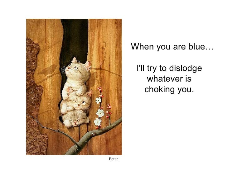 I'll try to dislodge whatever is choking you.   When you are blue…