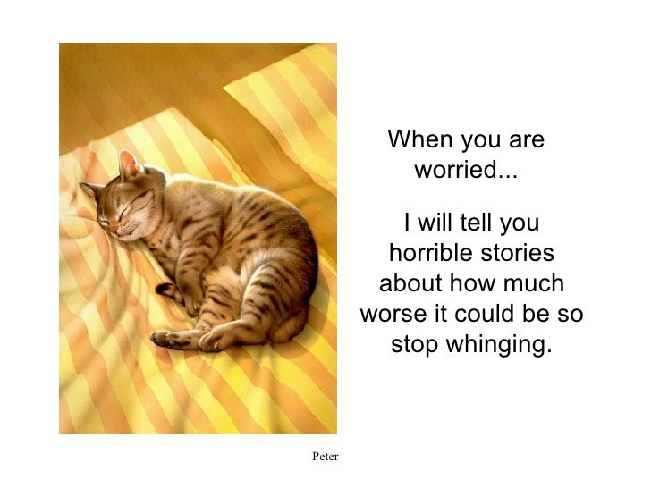 I will tell you horrible stories about how much worse it could be so stop whinging. When you are worried...