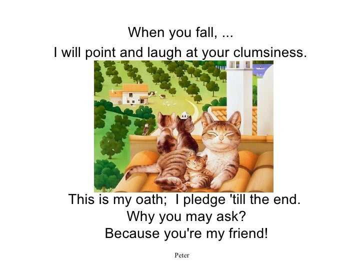 I will point and laugh at your clumsiness. This is my oath;  I pledge 'till the end.  Why you may ask? Because you're my f...