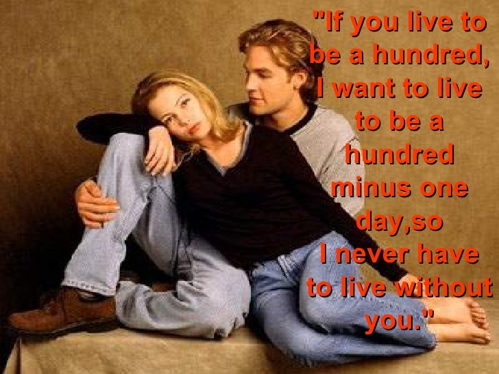 """""""If you live to be a hundred, I want to live to be a hundred minus one day,so I never have to live without you."""""""