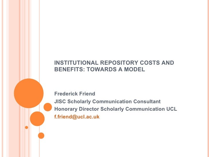 INSTITUTIONAL REPOSITORY COSTS AND BENEFITS: TOWARDS A MODEL Frederick Friend JISC Scholarly Communication Consultant Hono...