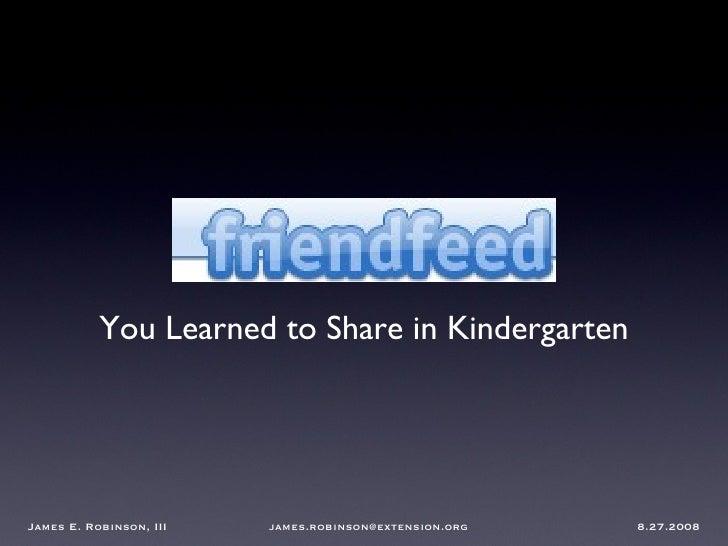 FriendFeed <ul><li>You Learned to Share in Kindergarten </li></ul>James E. Robinson, III  james.robinson@extension.org  8....