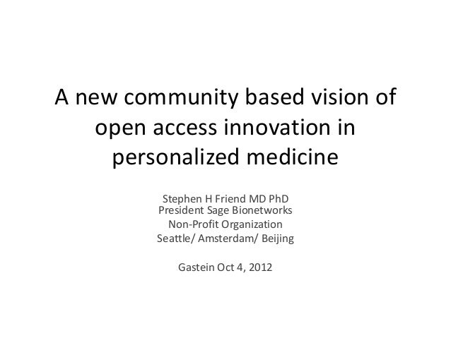 A new community based vision of    open access innovation in     personalized medicine          Stephen H Friend MD PhD   ...