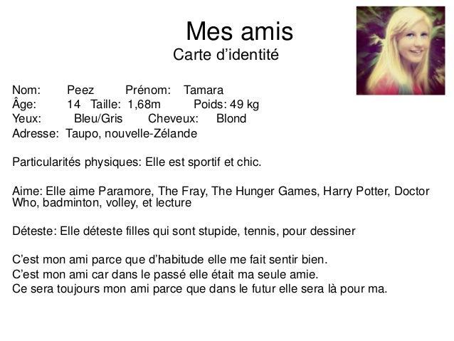 Mes amisCarte d'identitéNom: Peez Prénom: TamaraÂge: 14 Taille: 1,68m Poids: 49 kgYeux: Bleu/Gris Cheveux: BlondAdresse: T...