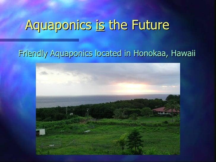 Aquaponics  is  the Future <ul><li>Friendly Aquaponics located in Honokaa, Hawaii </li></ul>