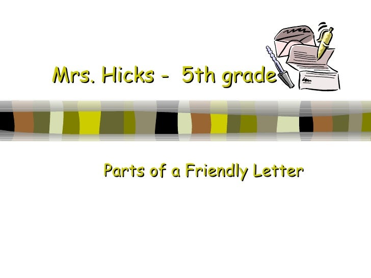 Mrs. Hicks -  5th grade Parts of a Friendly Letter